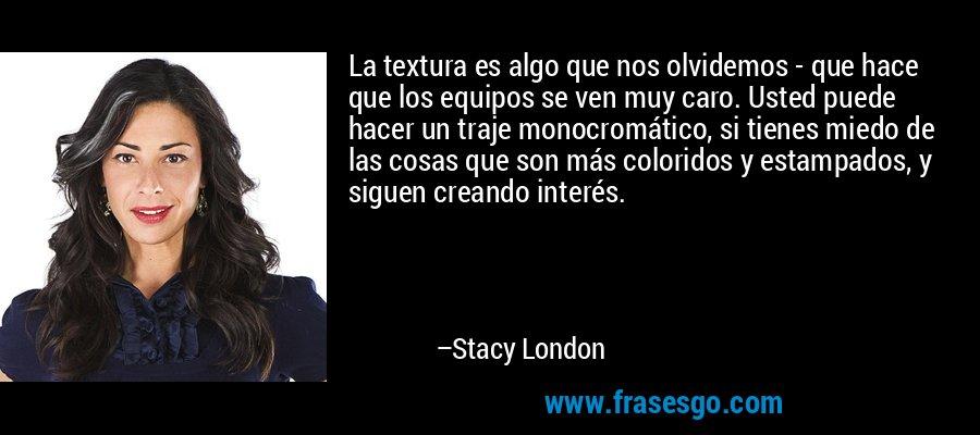La textura es algo que nos olvidemos - que hace que los equipos se ven muy caro. Usted puede hacer un traje monocromático, si tienes miedo de las cosas que son más coloridos y estampados, y siguen creando interés. – Stacy London