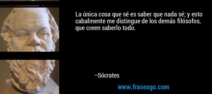 La única cosa que sé es saber que nada sé; y esto cabalmente me distingue de los demás filósofos, que creen saberlo todo. – Sócrates