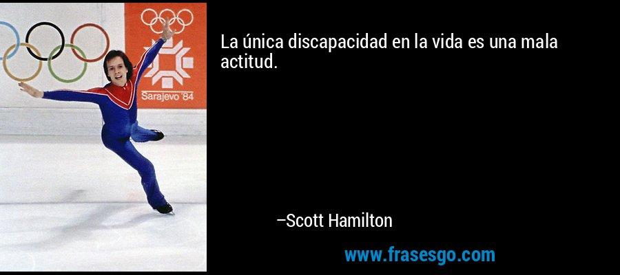 La única discapacidad en la vida es una mala actitud. – Scott Hamilton