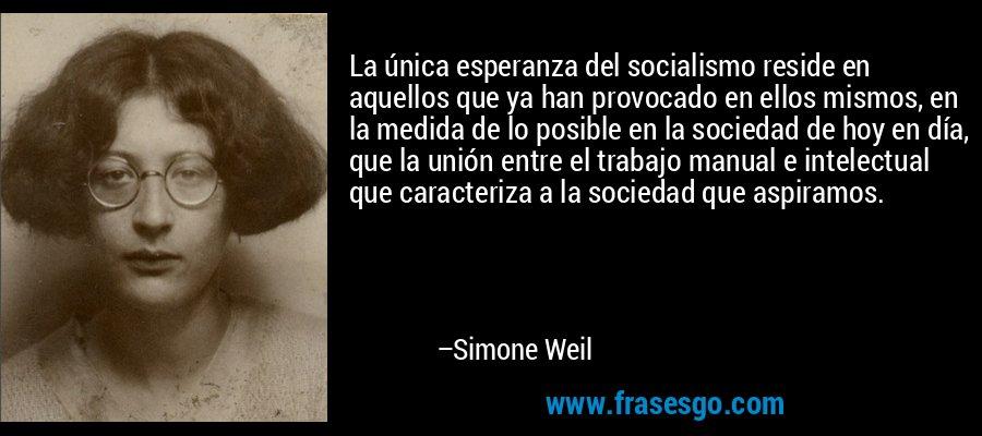 La única esperanza del socialismo reside en aquellos que ya han provocado en ellos mismos, en la medida de lo posible en la sociedad de hoy en día, que la unión entre el trabajo manual e intelectual que caracteriza a la sociedad que aspiramos. – Simone Weil