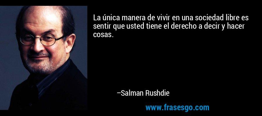 La única manera de vivir en una sociedad libre es sentir que usted tiene el derecho a decir y hacer cosas. – Salman Rushdie