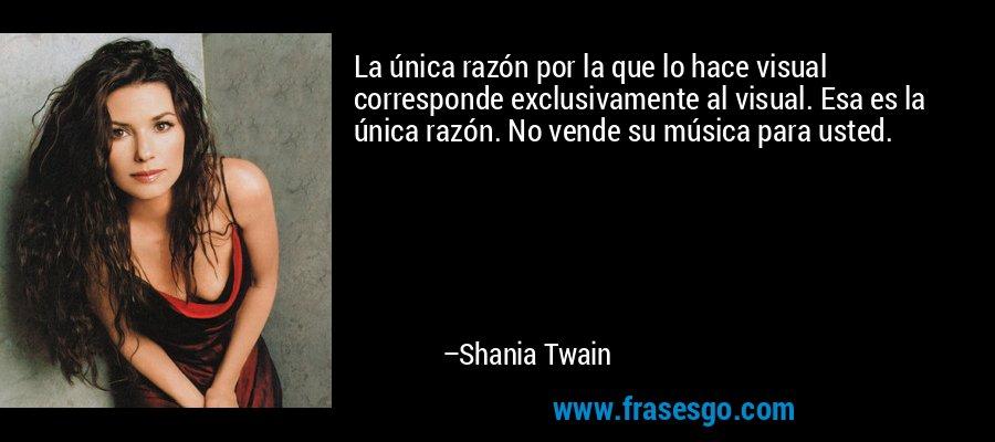 La única razón por la que lo hace visual corresponde exclusivamente al visual. Esa es la única razón. No vende su música para usted. – Shania Twain