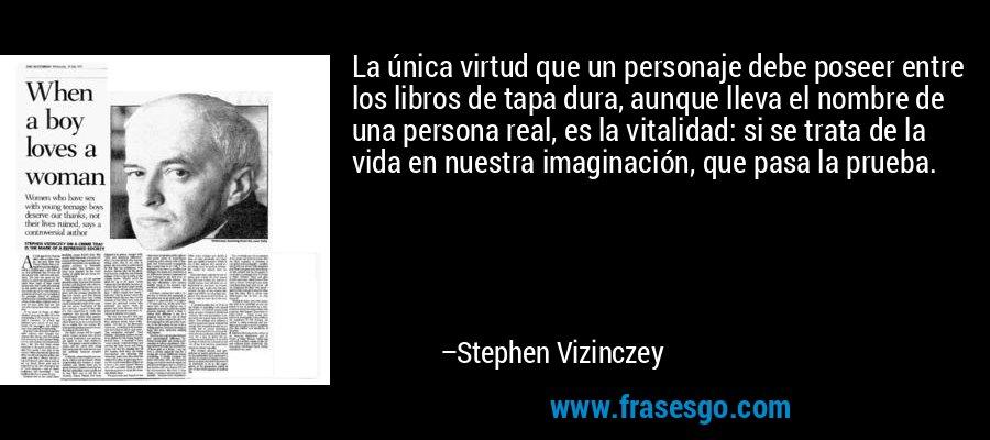 La única virtud que un personaje debe poseer entre los libros de tapa dura, aunque lleva el nombre de una persona real, es la vitalidad: si se trata de la vida en nuestra imaginación, que pasa la prueba. – Stephen Vizinczey