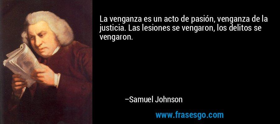 La venganza es un acto de pasión, venganza de la justicia. Las lesiones se vengaron, los delitos se vengaron. – Samuel Johnson