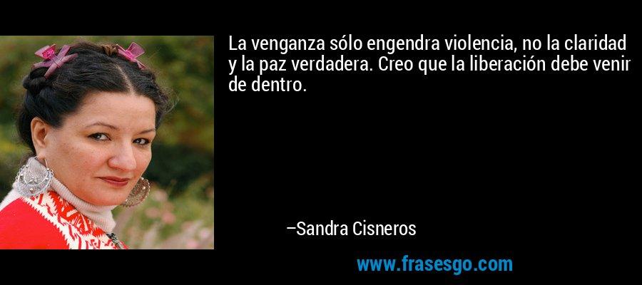 La venganza sólo engendra violencia, no la claridad y la paz verdadera. Creo que la liberación debe venir de dentro. – Sandra Cisneros