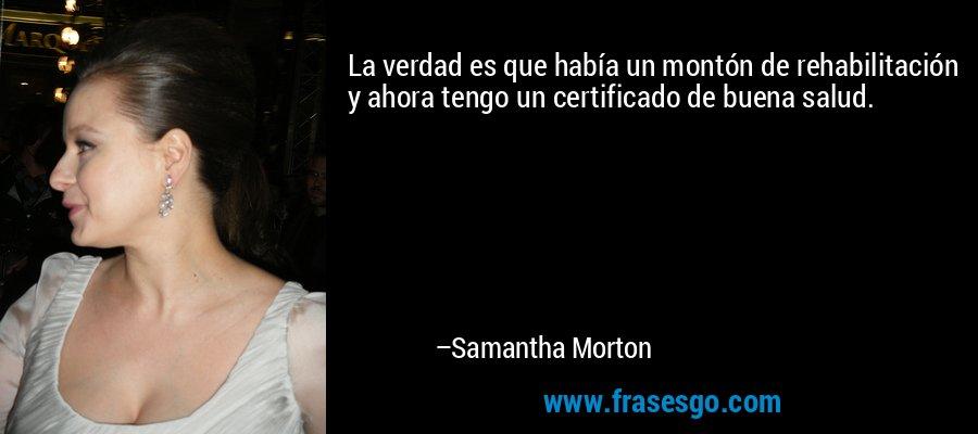 La verdad es que había un montón de rehabilitación y ahora tengo un certificado de buena salud. – Samantha Morton