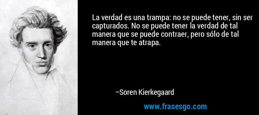 La verdad es una trampa: no se puede tener, sin ser capturados. No se puede tener la verdad de tal manera que se puede contraer, pero sólo de tal manera que te atrapa. – Soren Kierkegaard