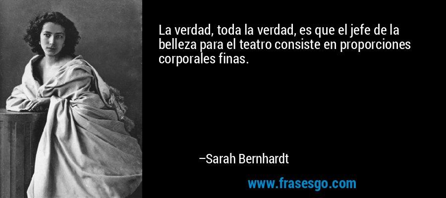 La verdad, toda la verdad, es que el jefe de la belleza para el teatro consiste en proporciones corporales finas. – Sarah Bernhardt