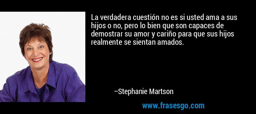 La verdadera cuestión no es si usted ama a sus hijos o no, pero lo bien que son capaces de demostrar su amor y cariño para que sus hijos realmente se sientan amados. – Stephanie Martson