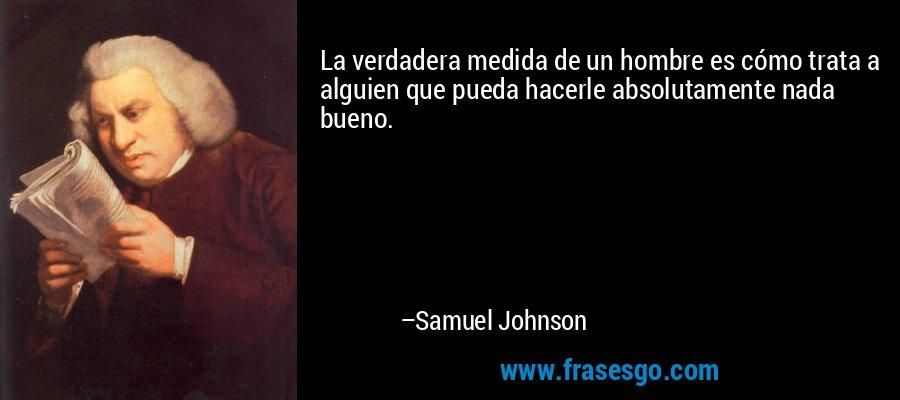La verdadera medida de un hombre es cómo trata a alguien que pueda hacerle absolutamente nada bueno. – Samuel Johnson