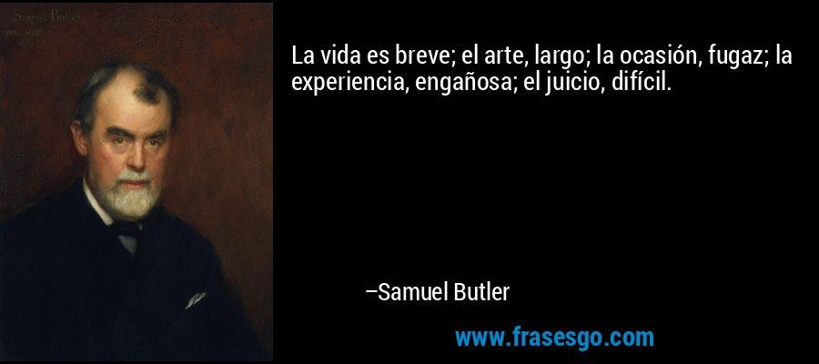 La vida es breve; el arte, largo; la ocasión, fugaz; la experiencia, engañosa; el juicio, difícil. – Samuel Butler