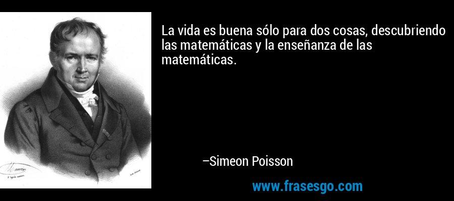 La vida es buena sólo para dos cosas, descubriendo las matemáticas y la enseñanza de las matemáticas. – Simeon Poisson