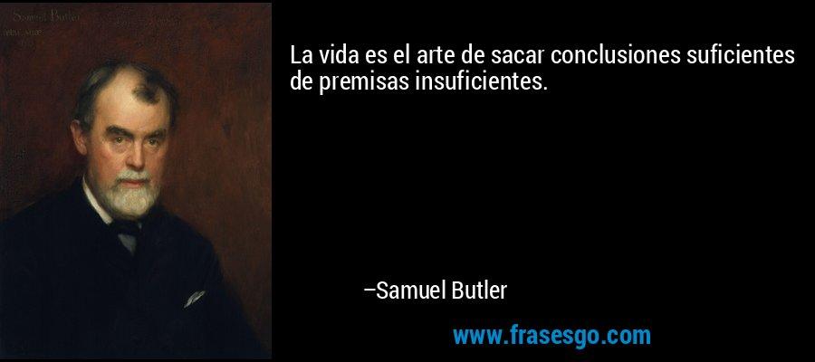 La vida es el arte de sacar conclusiones suficientes de premisas insuficientes. – Samuel Butler