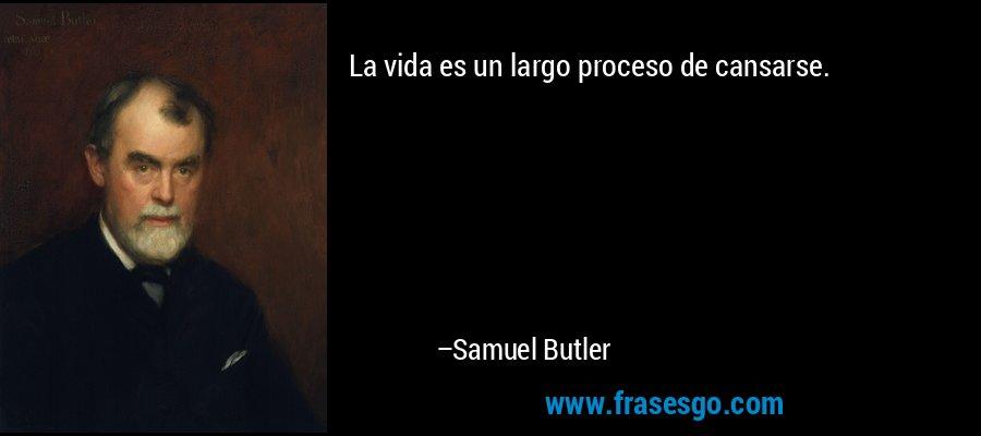 La vida es un largo proceso de cansarse. – Samuel Butler