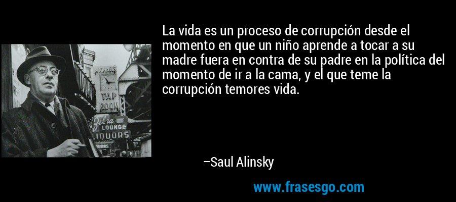 La vida es un proceso de corrupción desde el momento en que un niño aprende a tocar a su madre fuera en contra de su padre en la política del momento de ir a la cama, y el que teme la corrupción temores vida. – Saul Alinsky