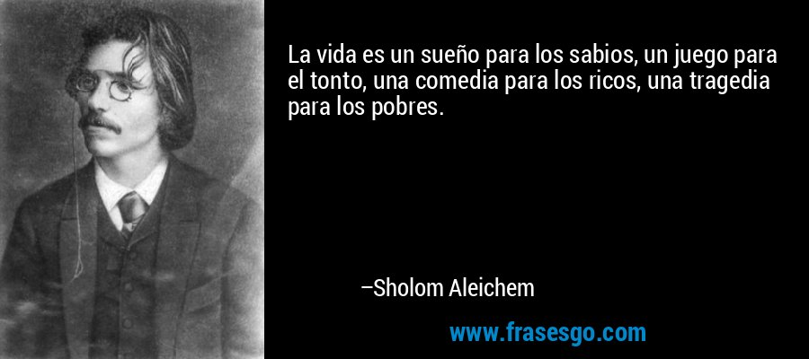 La vida es un sueño para los sabios, un juego para el tonto, una comedia para los ricos, una tragedia para los pobres. – Sholom Aleichem