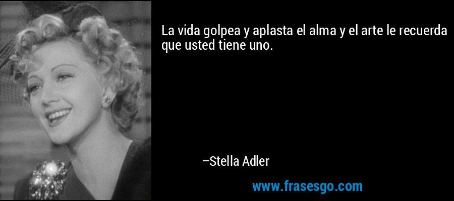 La vida golpea y aplasta el alma y el arte le recuerda que usted tiene uno. – Stella Adler