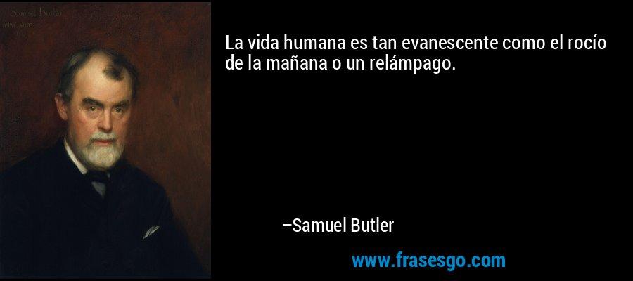 La vida humana es tan evanescente como el rocío de la mañana o un relámpago. – Samuel Butler
