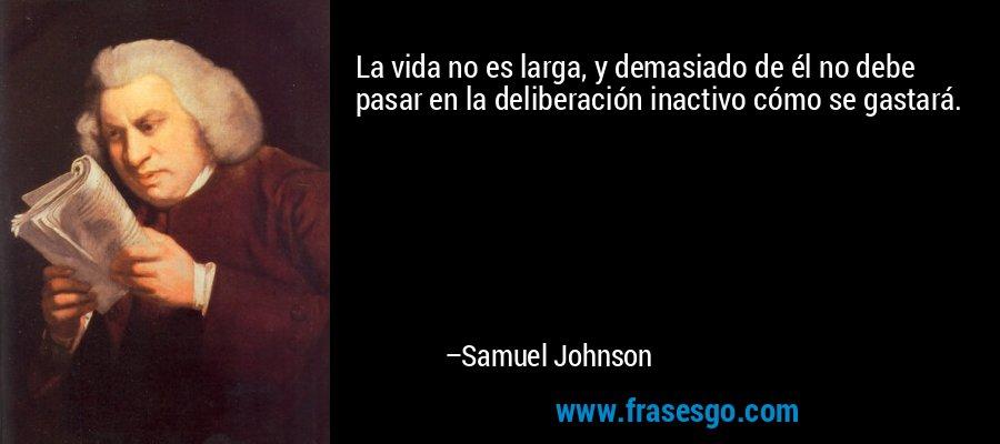 La vida no es larga, y demasiado de él no debe pasar en la deliberación inactivo cómo se gastará. – Samuel Johnson
