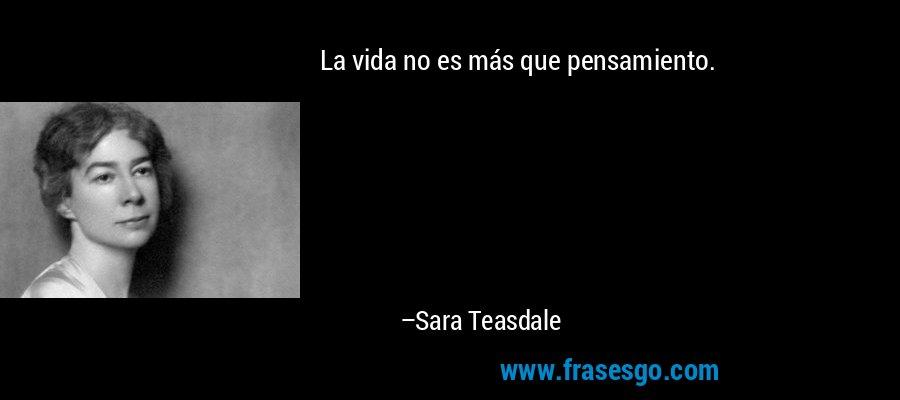 La vida no es más que pensamiento. – Sara Teasdale