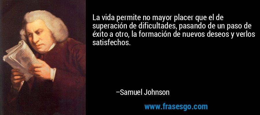 La vida permite no mayor placer que el de superación de dificultades, pasando de un paso de éxito a otro, la formación de nuevos deseos y verlos satisfechos. – Samuel Johnson