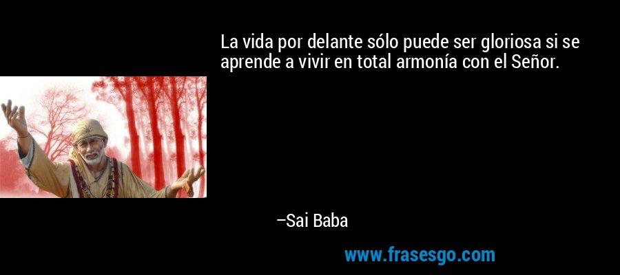La vida por delante sólo puede ser gloriosa si se aprende a vivir en total armonía con el Señor. – Sai Baba