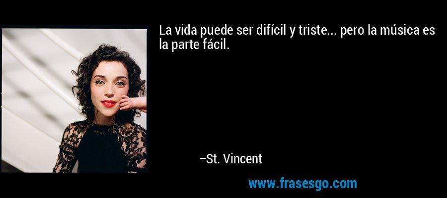 La vida puede ser difícil y triste... pero la música es la parte fácil. – St. Vincent