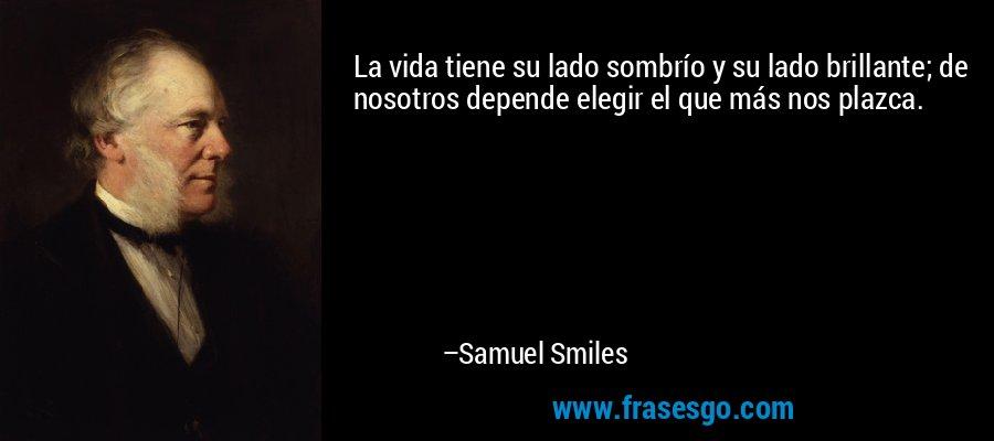 La vida tiene su lado sombrío y su lado brillante; de nosotros depende elegir el que más nos plazca. – Samuel Smiles