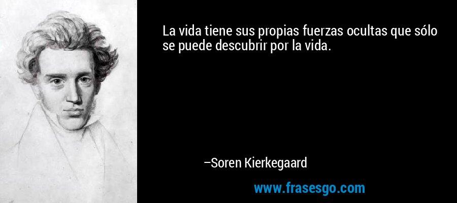 La vida tiene sus propias fuerzas ocultas que sólo se puede descubrir por la vida. – Soren Kierkegaard