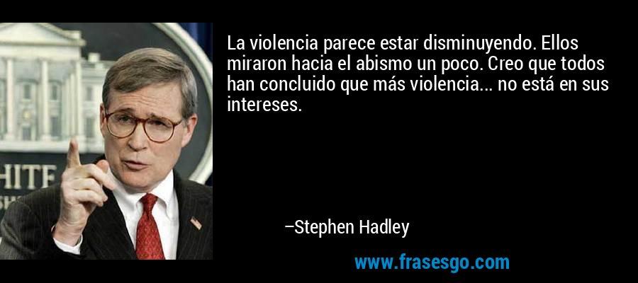 La violencia parece estar disminuyendo. Ellos miraron hacia el abismo un poco. Creo que todos han concluido que más violencia... no está en sus intereses. – Stephen Hadley
