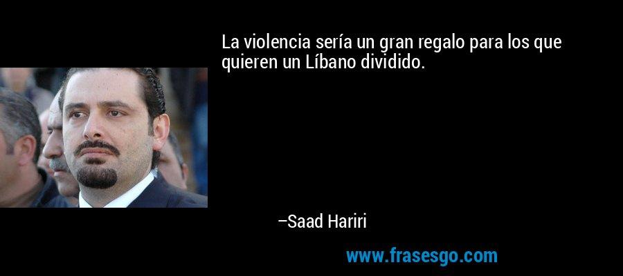 La violencia sería un gran regalo para los que quieren un Líbano dividido. – Saad Hariri