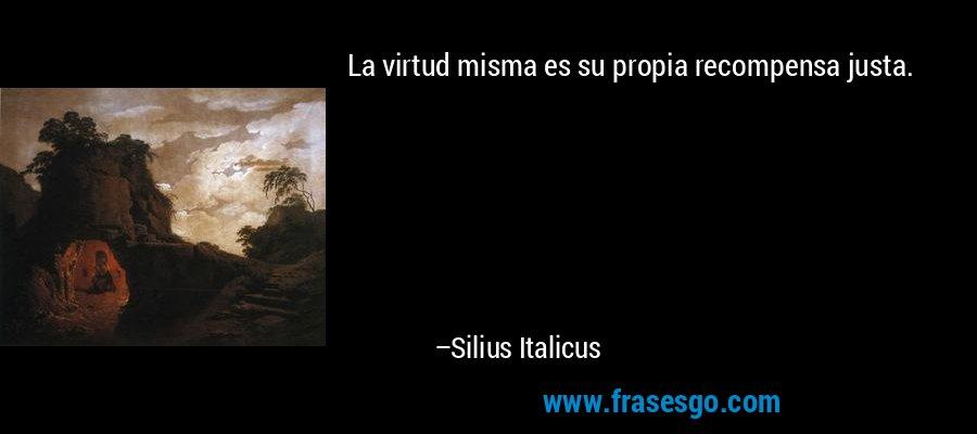 La virtud misma es su propia recompensa justa. – Silius Italicus