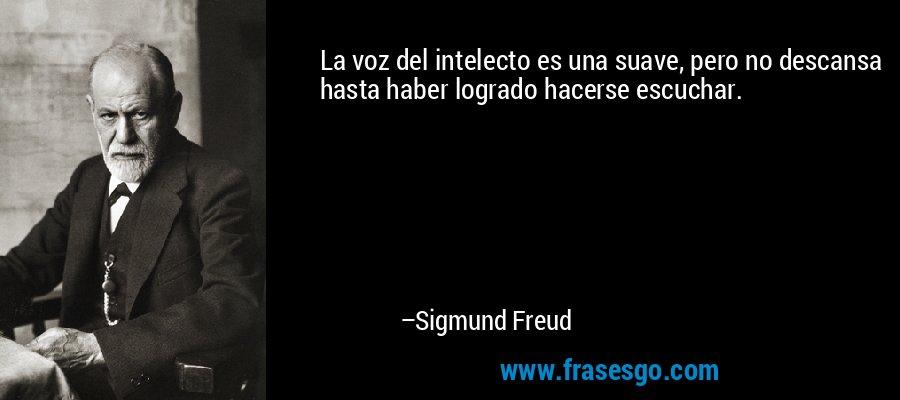 La voz del intelecto es una suave, pero no descansa hasta haber logrado hacerse escuchar. – Sigmund Freud