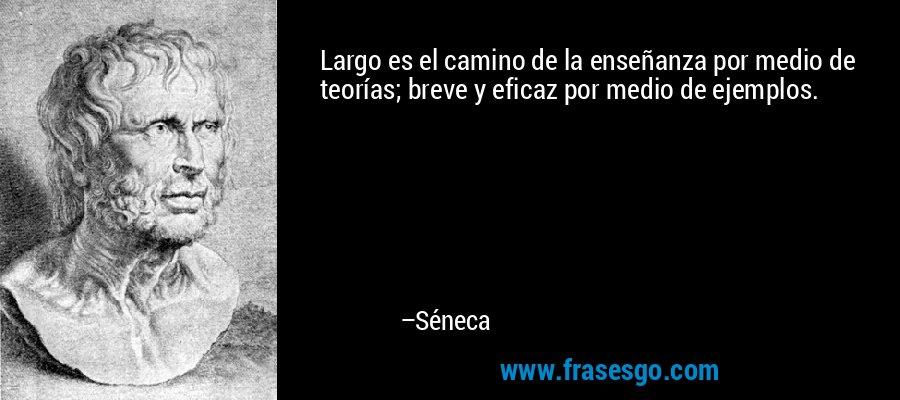 Largo es el camino de la enseñanza por medio de teorías; breve y eficaz por medio de ejemplos. – Séneca