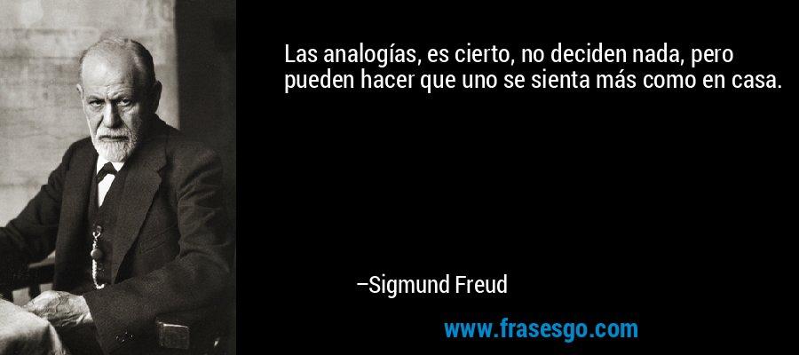 Las analogías, es cierto, no deciden nada, pero pueden hacer que uno se sienta más como en casa. – Sigmund Freud