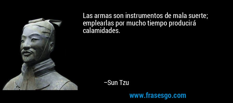 Las armas son instrumentos de mala suerte; emplearlas por mucho tiempo producirá calamidades. – Sun Tzu