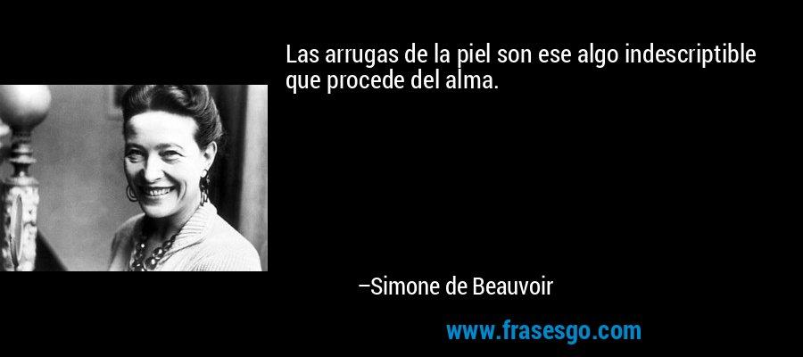Las arrugas de la piel son ese algo indescriptible que procede del alma. – Simone de Beauvoir