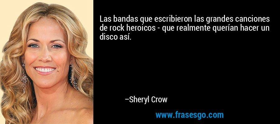 Las bandas que escribieron las grandes canciones de rock heroicos - que realmente querían hacer un disco así. – Sheryl Crow
