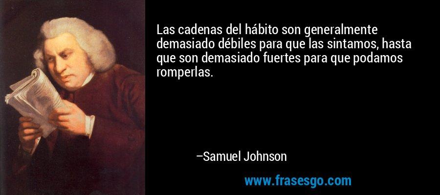 Las cadenas del hábito son generalmente demasiado débiles para que las sintamos, hasta que son demasiado fuertes para que podamos romperlas. – Samuel Johnson
