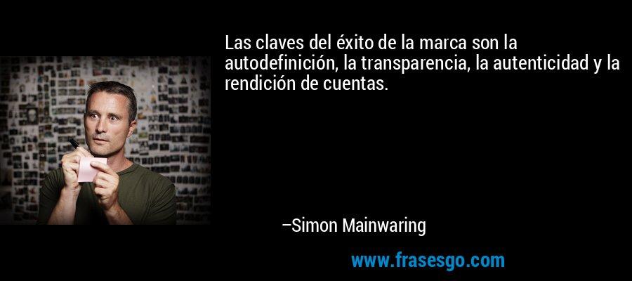 Las claves del éxito de la marca son la autodefinición, la transparencia, la autenticidad y la rendición de cuentas. – Simon Mainwaring