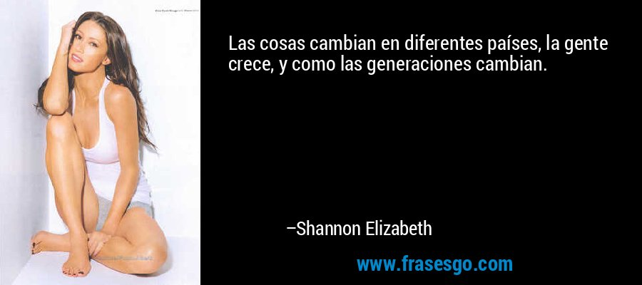 Las cosas cambian en diferentes países, la gente crece, y como las generaciones cambian. – Shannon Elizabeth