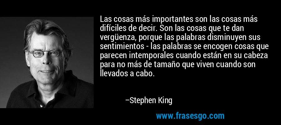 Las cosas más importantes son las cosas más difíciles de decir. Son las cosas que te dan vergüenza, porque las palabras disminuyen sus sentimientos - las palabras se encogen cosas que parecen intemporales cuando están en su cabeza para no más de tamaño que viven cuando son llevados a cabo. – Stephen King