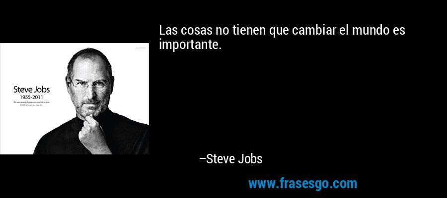 Las cosas no tienen que cambiar el mundo es importante. – Steve Jobs