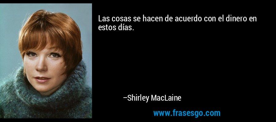 Las cosas se hacen de acuerdo con el dinero en estos días. – Shirley MacLaine