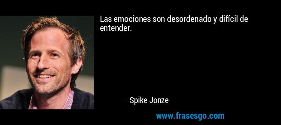 Las emociones son desordenado y difícil de entender. – Spike Jonze