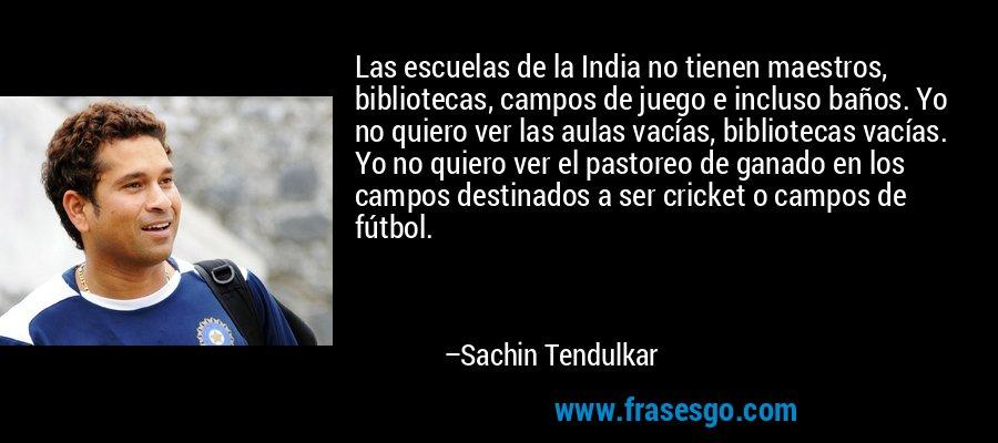 Las escuelas de la India no tienen maestros, bibliotecas, campos de juego e incluso baños. Yo no quiero ver las aulas vacías, bibliotecas vacías. Yo no quiero ver el pastoreo de ganado en los campos destinados a ser cricket o campos de fútbol. – Sachin Tendulkar