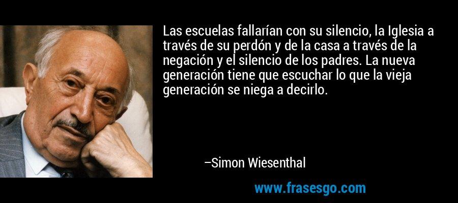 Las escuelas fallarían con su silencio, la Iglesia a través de su perdón y de la casa a través de la negación y el silencio de los padres. La nueva generación tiene que escuchar lo que la vieja generación se niega a decirlo. – Simon Wiesenthal