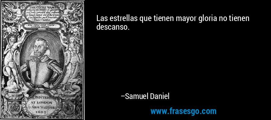Las estrellas que tienen mayor gloria no tienen descanso. – Samuel Daniel