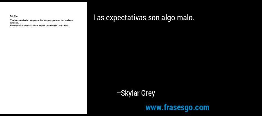 Las expectativas son algo malo. – Skylar Grey