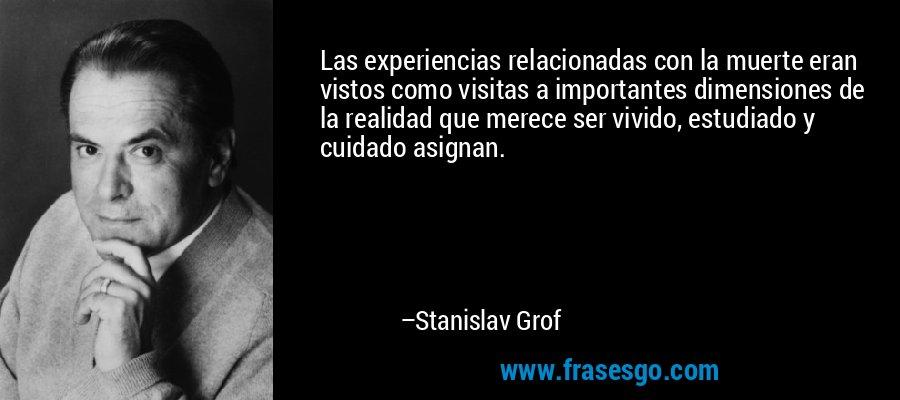 Las experiencias relacionadas con la muerte eran vistos como visitas a importantes dimensiones de la realidad que merece ser vivido, estudiado y cuidado asignan. – Stanislav Grof
